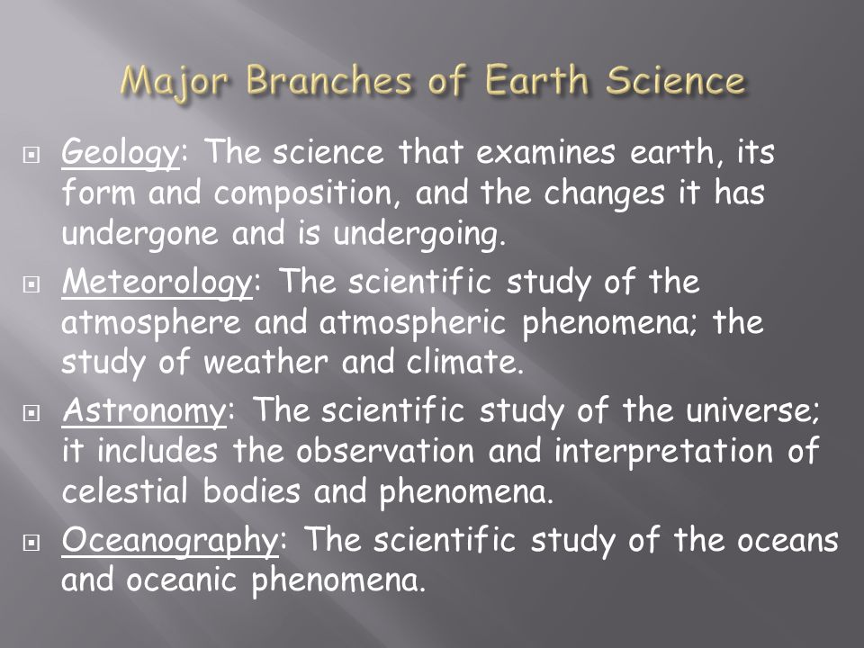  Geology: The science that examines earth, its form and composition, and the changes it has undergone and is undergoing.