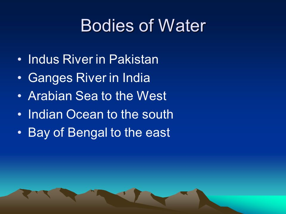 Bodies of Water Indus River in Pakistan Ganges River in India Arabian Sea to the West Indian Ocean to the south Bay of Bengal to the east