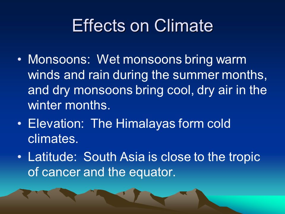 Effects on Climate Monsoons: Wet monsoons bring warm winds and rain during the summer months, and dry monsoons bring cool, dry air in the winter months.