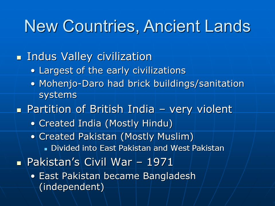 New Countries, Ancient Lands Indus Valley civilization Indus Valley civilization Largest of the early civilizationsLargest of the early civilizations Mohenjo-Daro had brick buildings/sanitation systemsMohenjo-Daro had brick buildings/sanitation systems Partition of British India – very violent Partition of British India – very violent Created India (Mostly Hindu)Created India (Mostly Hindu) Created Pakistan (Mostly Muslim)Created Pakistan (Mostly Muslim) Divided into East Pakistan and West Pakistan Divided into East Pakistan and West Pakistan Pakistan's Civil War – 1971 Pakistan's Civil War – 1971 East Pakistan became Bangladesh (independent)East Pakistan became Bangladesh (independent)