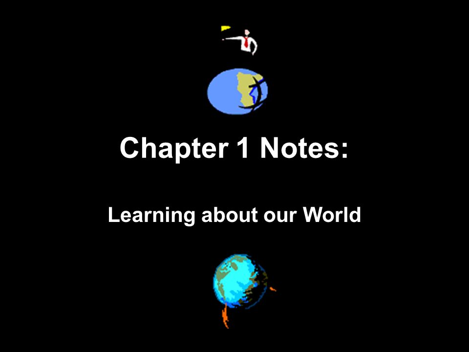 Chapter 1 Notes: Learning about our World