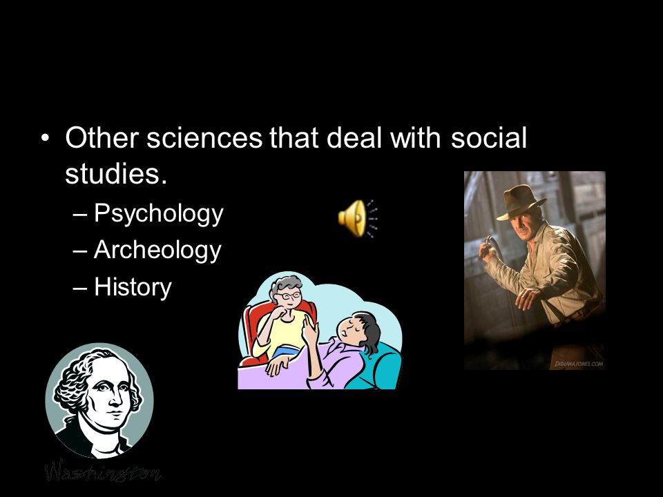 Other sciences that deal with social studies. –Psychology –Archeology –History