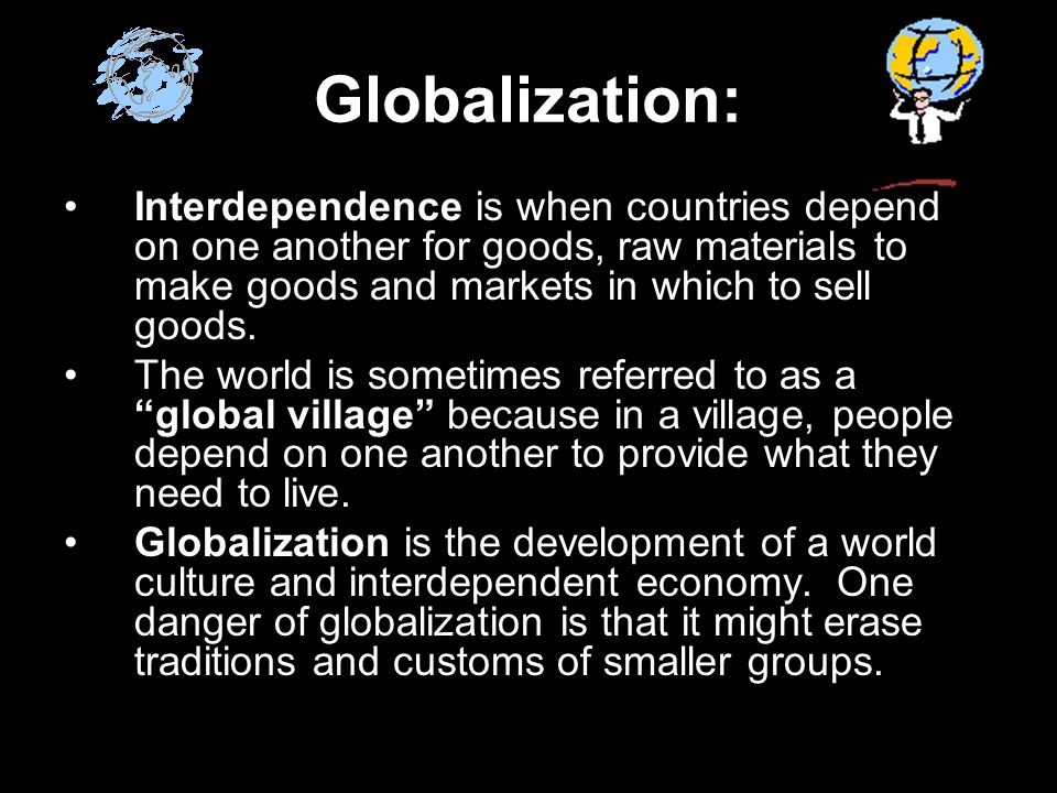 Globalization: Interdependence is when countries depend on one another for goods, raw materials to make goods and markets in which to sell goods.