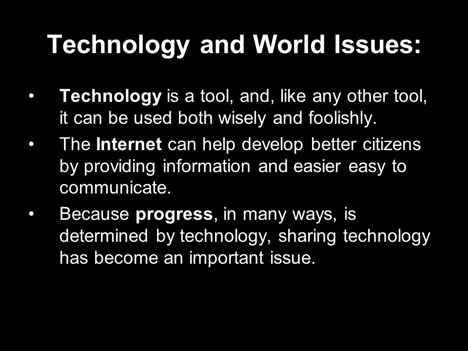 Technology and World Issues: Technology is a tool, and, like any other tool, it can be used both wisely and foolishly.