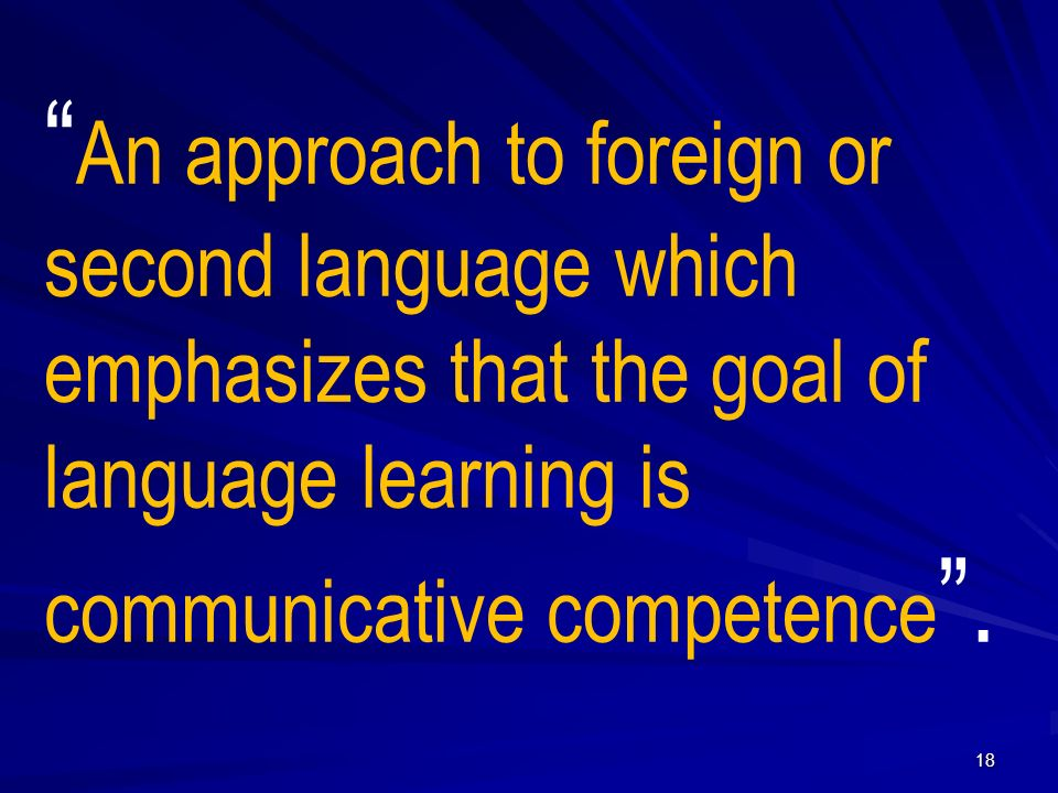 An approach to foreign or second language which emphasizes that the goal of language learning is communicative competence .