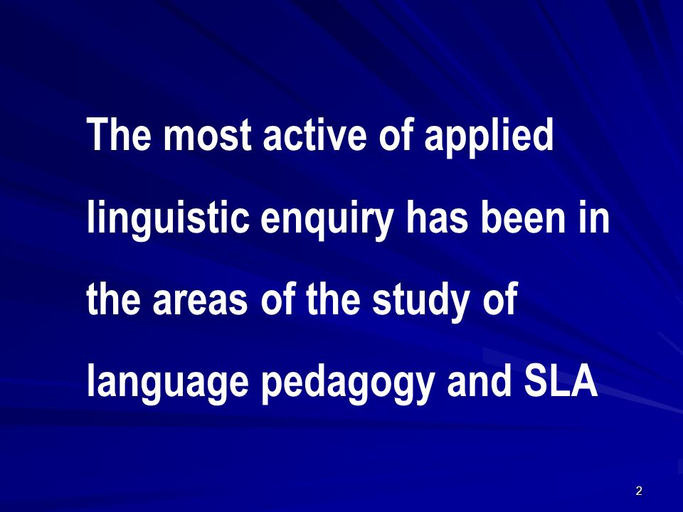 The most active of applied linguistic enquiry has been in the areas of the study of language pedagogy and SLA 2