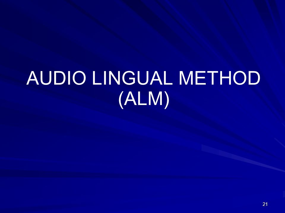 AUDIO LINGUAL METHOD (ALM) 21