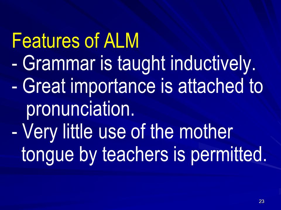 Features of ALM - Grammar is taught inductively. - Great importance is attached to pronunciation.