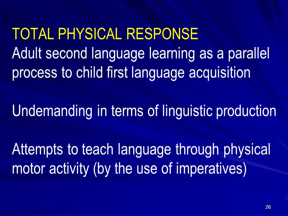 TOTAL PHYSICAL RESPONSE Adult second language learning as a parallel process to child first language acquisition Undemanding in terms of linguistic production Attempts to teach language through physical motor activity (by the use of imperatives) 26