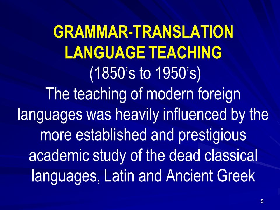 GRAMMAR-TRANSLATION LANGUAGE TEACHING (1850's to 1950's) The teaching of modern foreign languages was heavily influenced by the more established and prestigious academic study of the dead classical languages, Latin and Ancient Greek 5