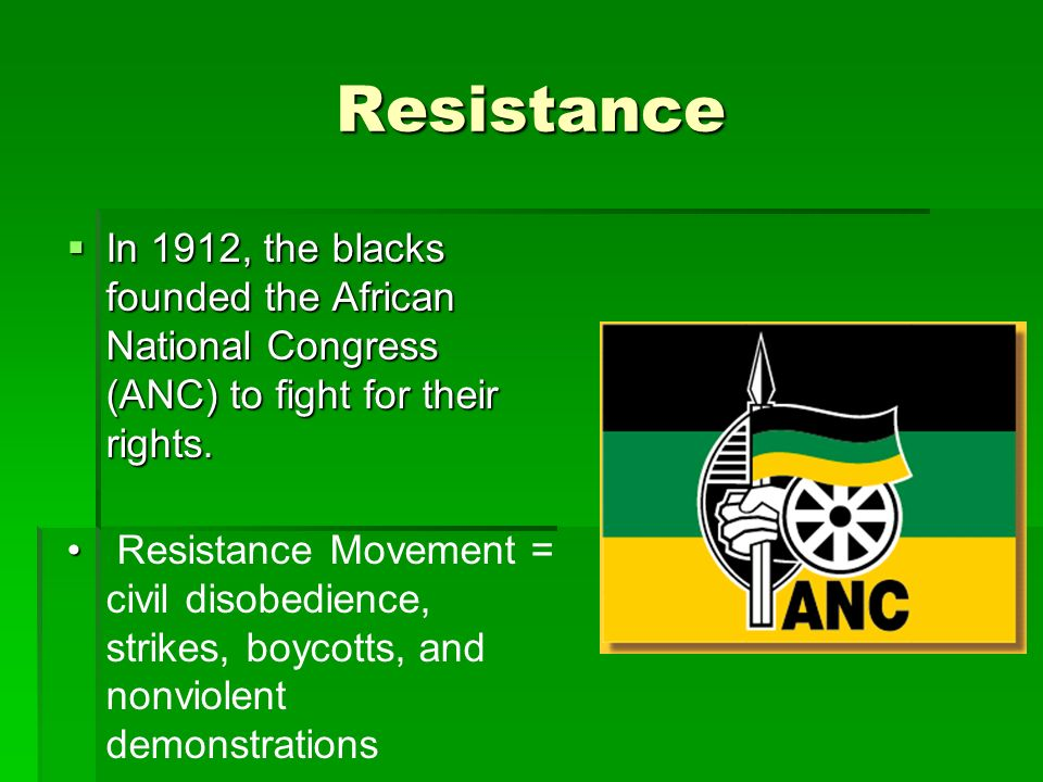 Resistance  In 1912, the blacks founded the African National Congress (ANC) to fight for their rights.