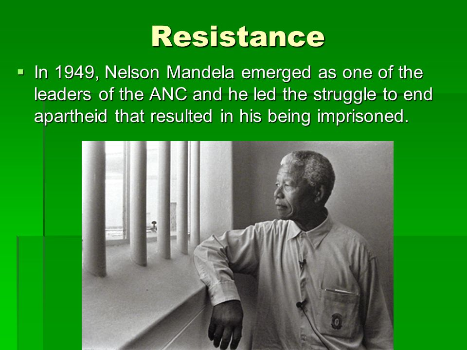 Resistance  In 1949, Nelson Mandela emerged as one of the leaders of the ANC and he led the struggle to end apartheid that resulted in his being imprisoned.