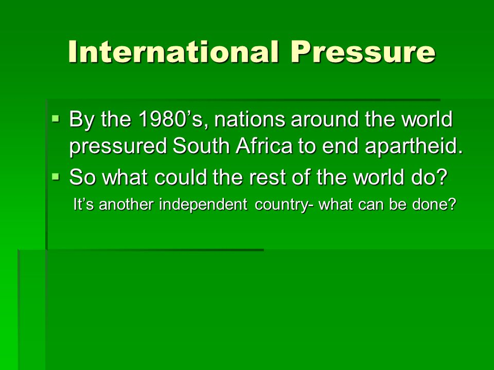International Pressure  By the 1980's, nations around the world pressured South Africa to end apartheid.