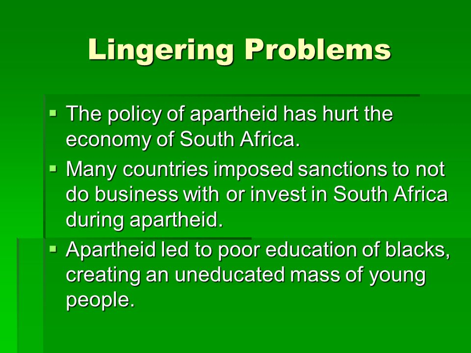 Lingering Problems  The policy of apartheid has hurt the economy of South Africa.