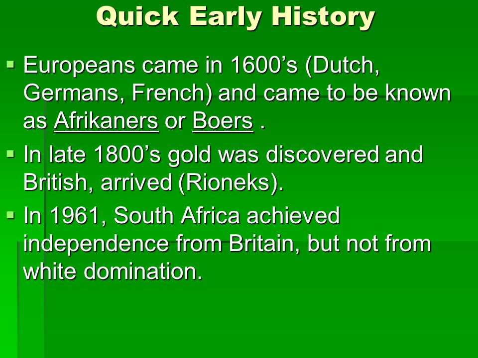 Quick Early History  Europeans came in 1600's (Dutch, Germans, French) and came to be known as Afrikaners or Boers.