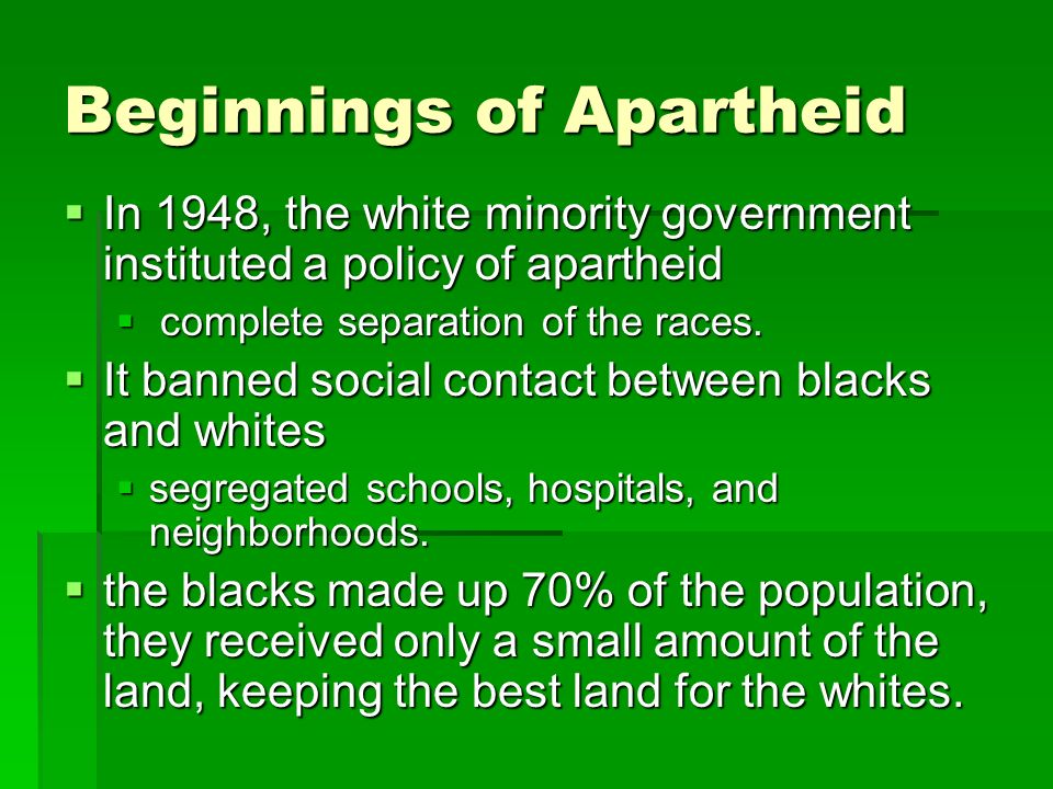 Beginnings of Apartheid  In 1948, the white minority government instituted a policy of apartheid  complete separation of the races.