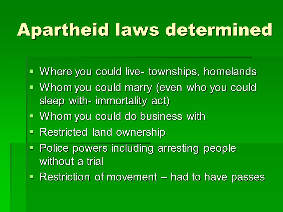 Apartheid laws determined  Where you could live- townships, homelands  Whom you could marry (even who you could sleep with- immortality act)  Whom you could do business with  Restricted land ownership  Police powers including arresting people without a trial  Restriction of movement – had to have passes
