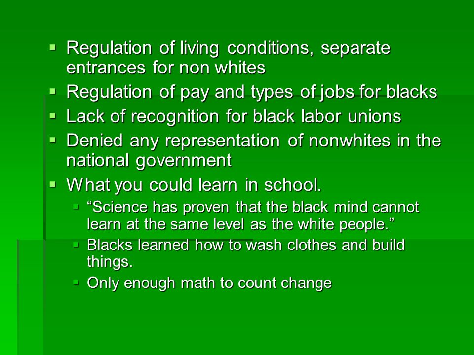  Regulation of living conditions, separate entrances for non whites  Regulation of pay and types of jobs for blacks  Lack of recognition for black labor unions  Denied any representation of nonwhites in the national government  What you could learn in school.