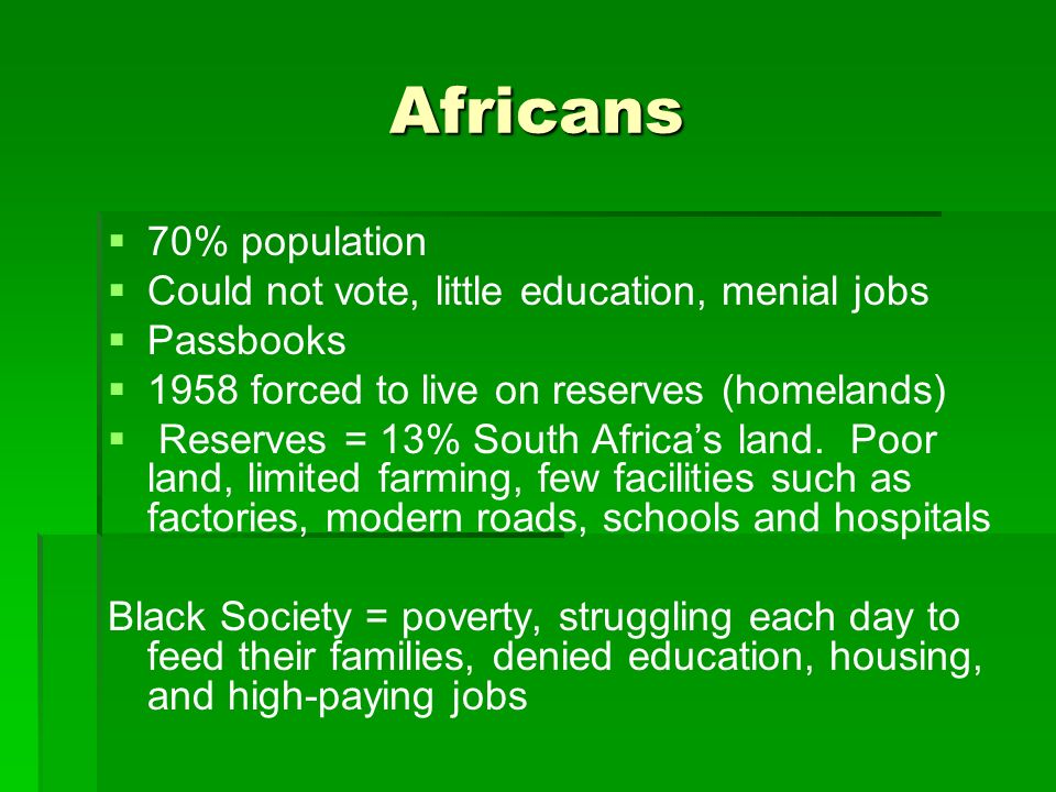Africans   70% population   Could not vote, little education, menial jobs   Passbooks   1958 forced to live on reserves (homelands)   Reserves = 13% South Africa's land.