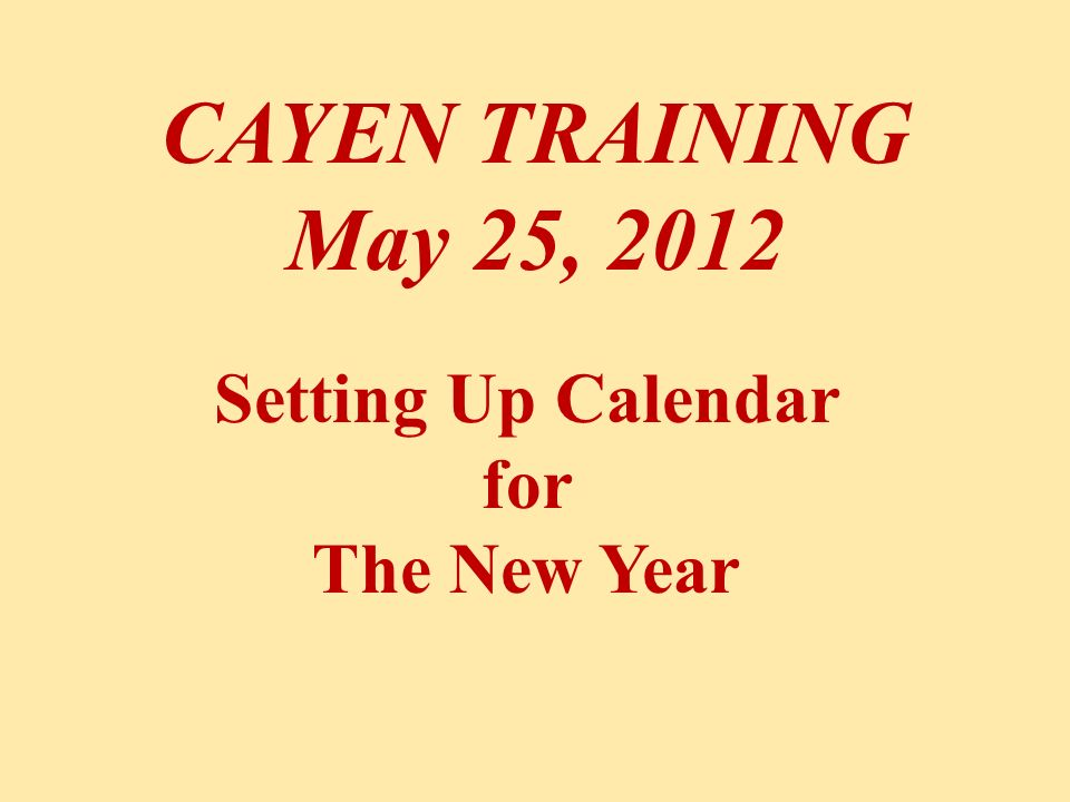 CAYEN TRAINING May 25, 2012 Setting Up Calendar for The New Year