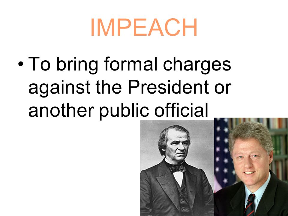 IMPEACH To bring formal charges against the President or another public official