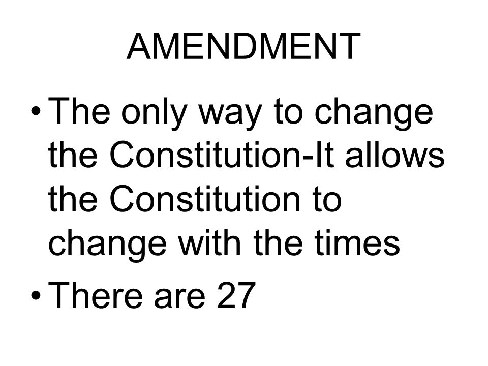 AMENDMENT The only way to change the Constitution-It allows the Constitution to change with the times There are 27