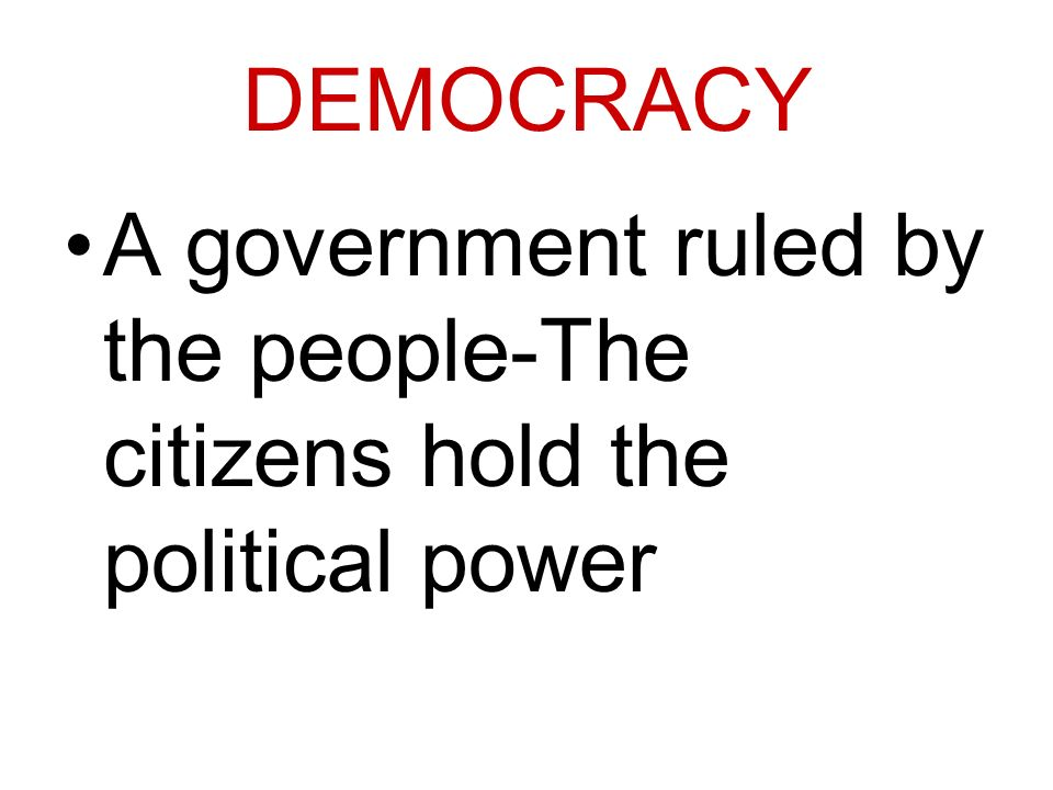 DEMOCRACY A government ruled by the people-The citizens hold the political power