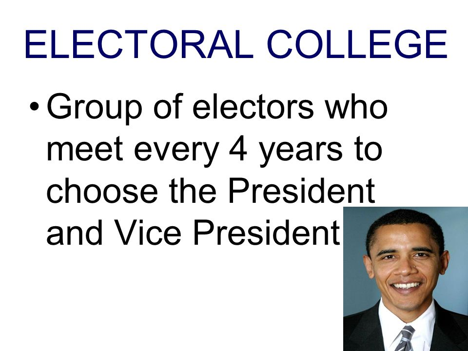 ELECTORAL COLLEGE Group of electors who meet every 4 years to choose the President and Vice President