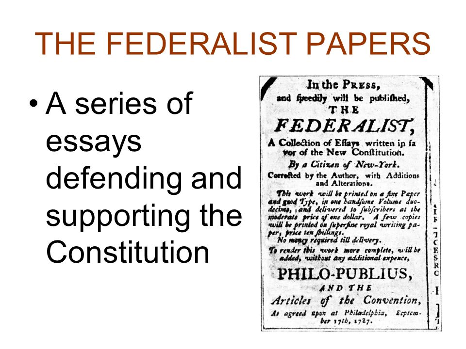 THE FEDERALIST PAPERS A series of essays defending and supporting the Constitution