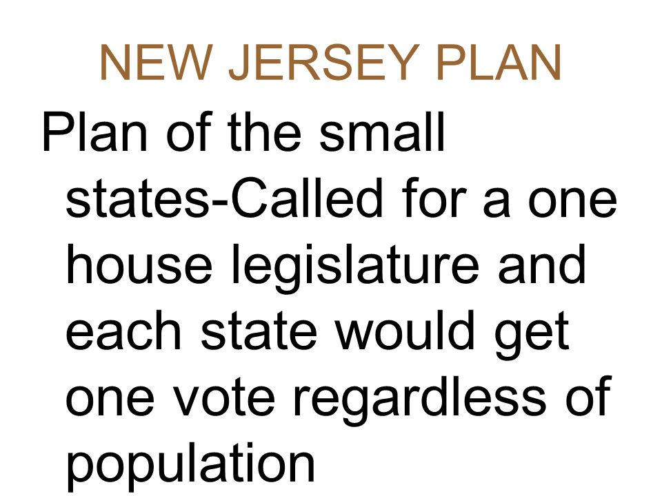 NEW JERSEY PLAN Plan of the small states-Called for a one house legislature and each state would get one vote regardless of population