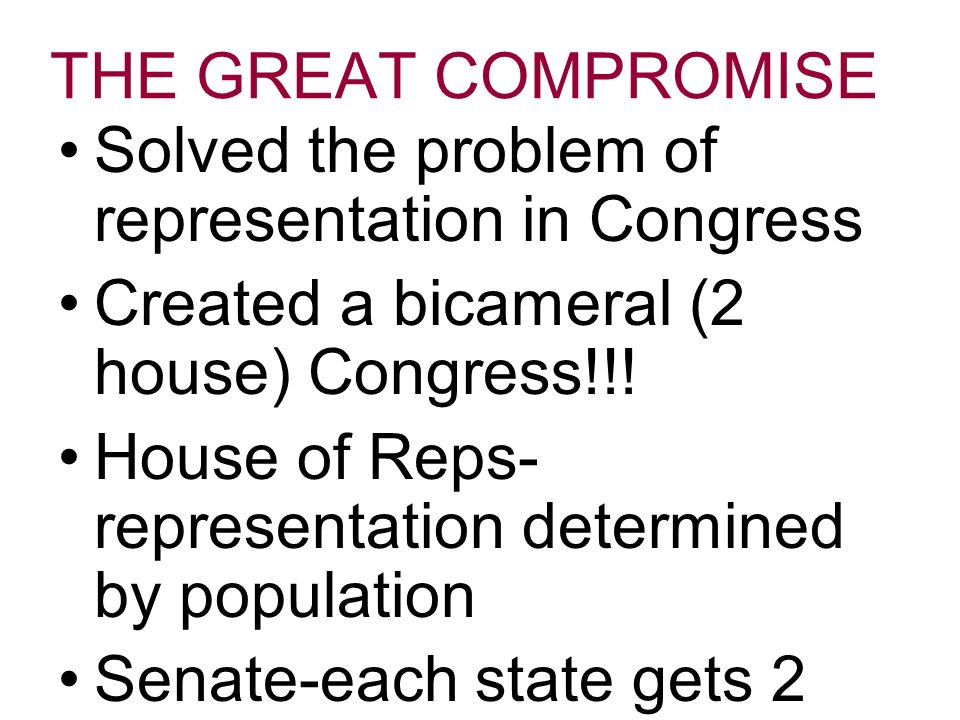 THE GREAT COMPROMISE Solved the problem of representation in Congress Created a bicameral (2 house) Congress!!.