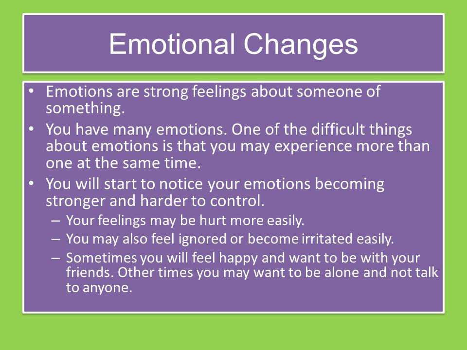 Emotional Changes Emotions are strong feelings about someone of something.