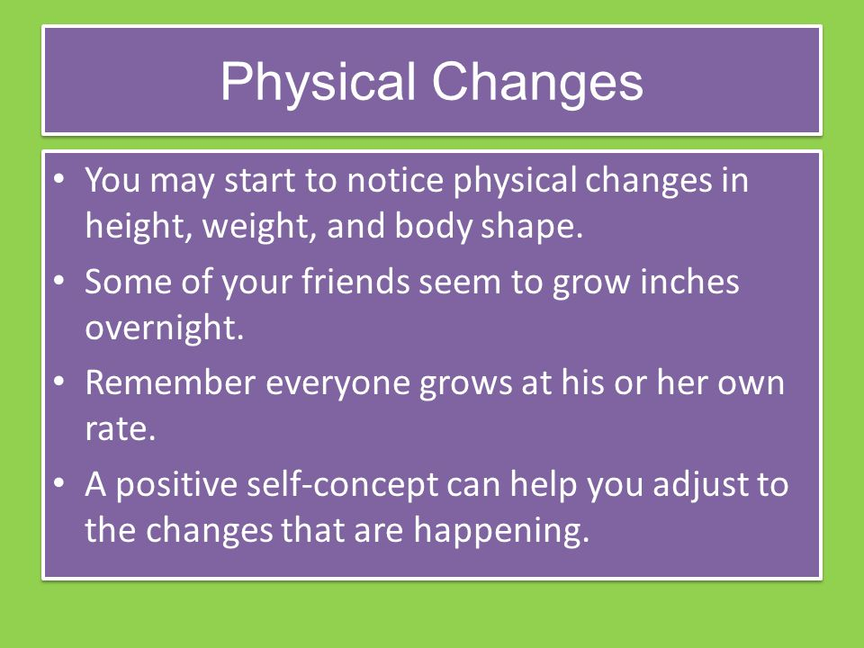 Physical Changes You may start to notice physical changes in height, weight, and body shape.