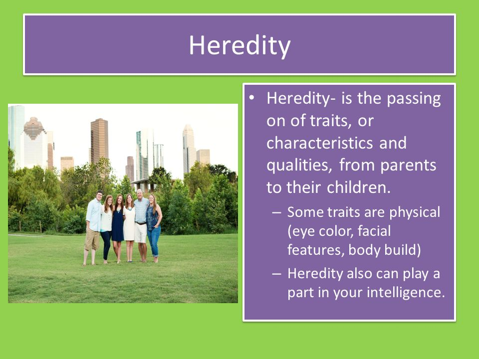 Heredity Heredity- is the passing on of traits, or characteristics and qualities, from parents to their children.
