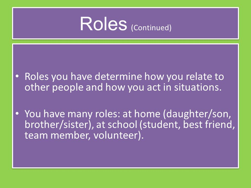 Roles (Continued) Roles you have determine how you relate to other people and how you act in situations.