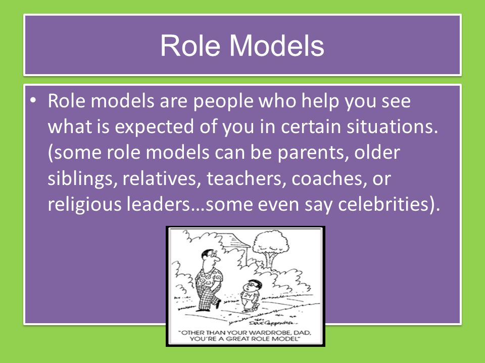 Role Models Role models are people who help you see what is expected of you in certain situations.