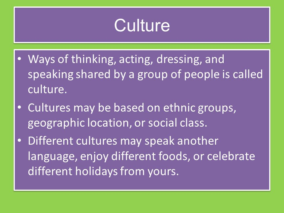 Culture Ways of thinking, acting, dressing, and speaking shared by a group of people is called culture.