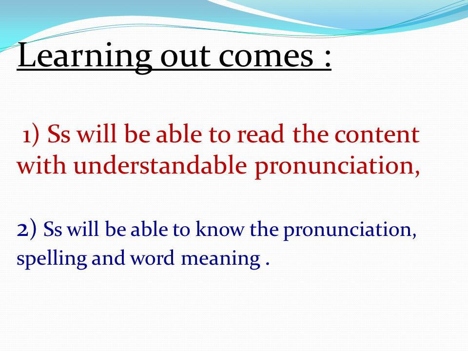 Learning out comes : 1) Ss will be able to read the content with understandable pronunciation, 2 ) Ss will be able to know the pronunciation, spelling and word meaning.