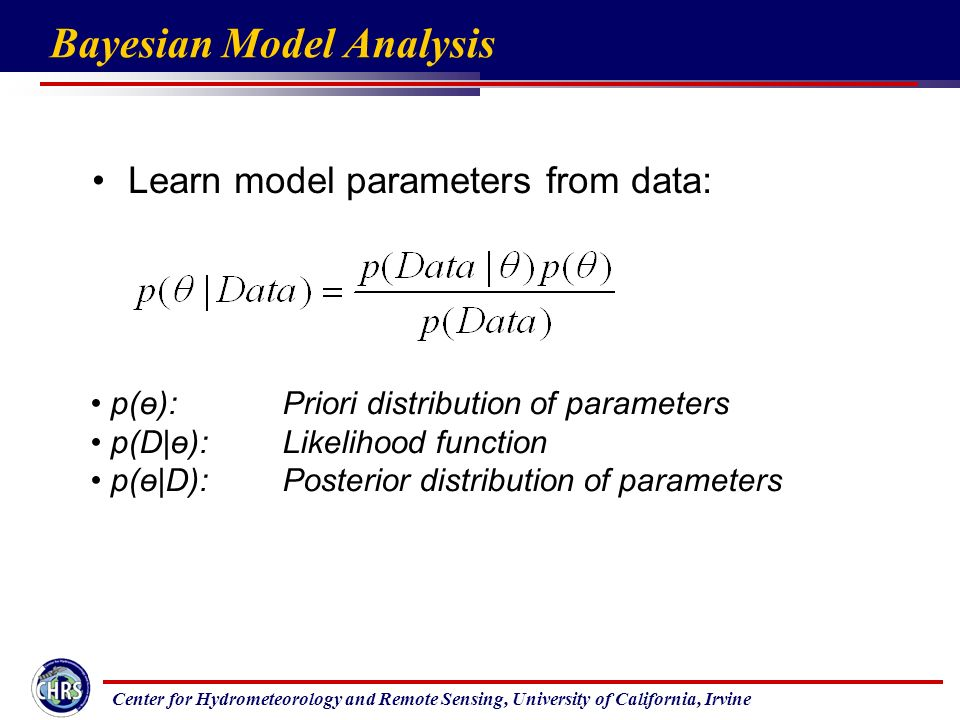 Center for Hydrometeorology and Remote Sensing, University of California, Irvine Bayesian Model Analysis Learn model parameters from data: p(ө): Priori distribution of parameters p(D|ө): Likelihood function p(ө|D): Posterior distribution of parameters