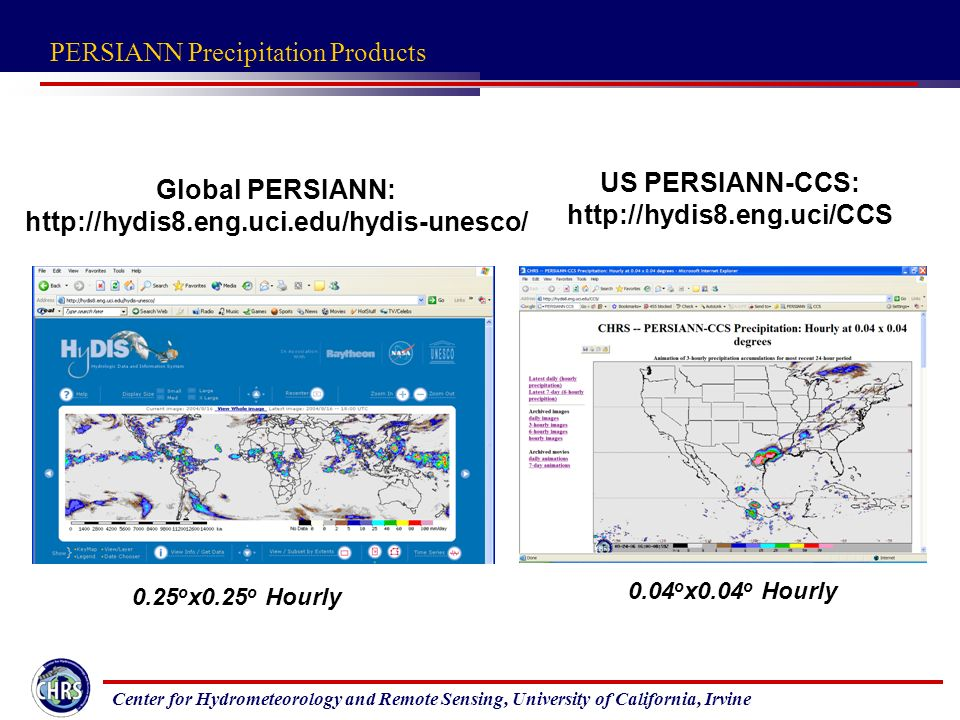 Center for Hydrometeorology and Remote Sensing, University of California, Irvine Global PERSIANN:   US PERSIANN-CCS: o x0.25 o Hourly 0.04 o x0.04 o Hourly PERSIANN Precipitation Products
