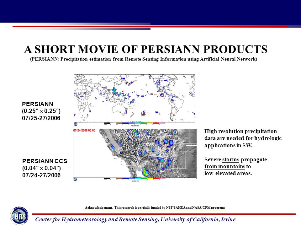 Center for Hydrometeorology and Remote Sensing, University of California, Irvine A SHORT MOVIE OF PERSIANN PRODUCTS (PERSIANN: Precipitation estimation from Remote Sensing Information using Artificial Neural Network) PERSIANN (0.25°  0.25°) 07/25-27/2006 PERSIANN CCS (0.04°  0.04°) 07/24-27/2006 High resolution precipitation data are needed for hydrologic applications in SW.