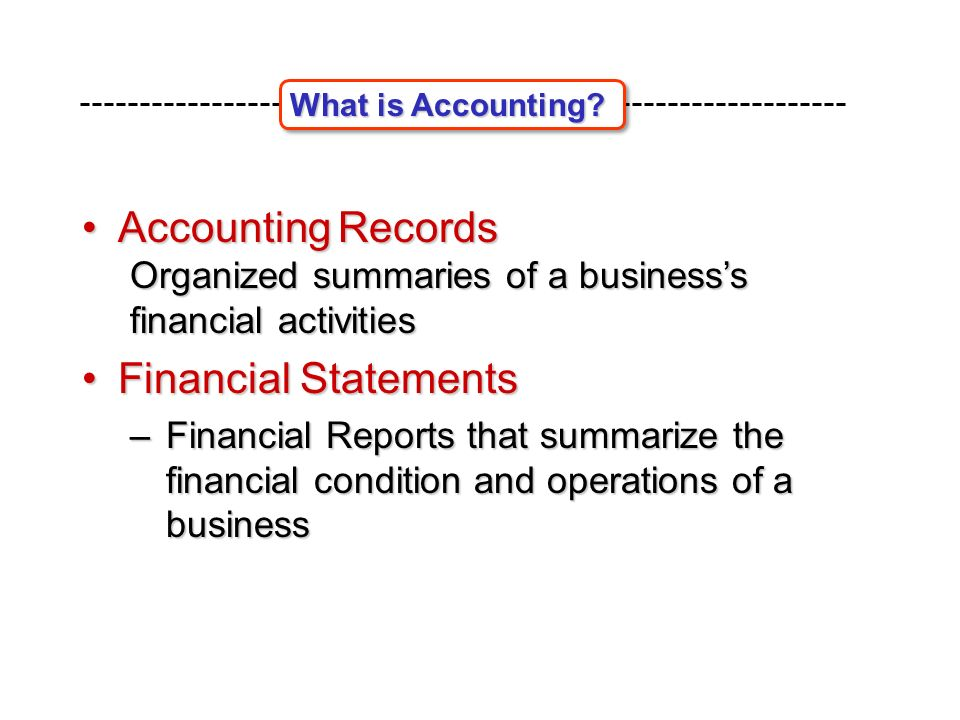 Accounting Records Accounting Records Organized summaries of a business's financial activities Financial StatementsFinancial Statements –Financial Reports that summarize the financial condition and operations of a business What is Accounting