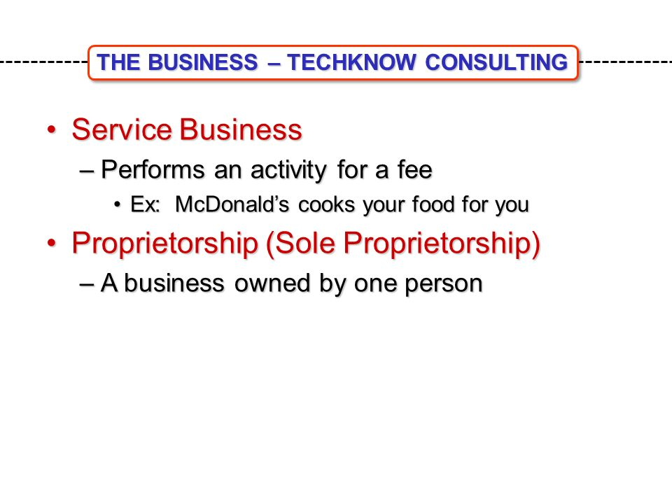 Service BusinessService Business –Performs an activity for a fee Ex: McDonald's cooks your food for youEx: McDonald's cooks your food for you Proprietorship (Sole Proprietorship)Proprietorship (Sole Proprietorship) –A business owned by one person THE BUSINESS – TECHKNOW CONSULTING