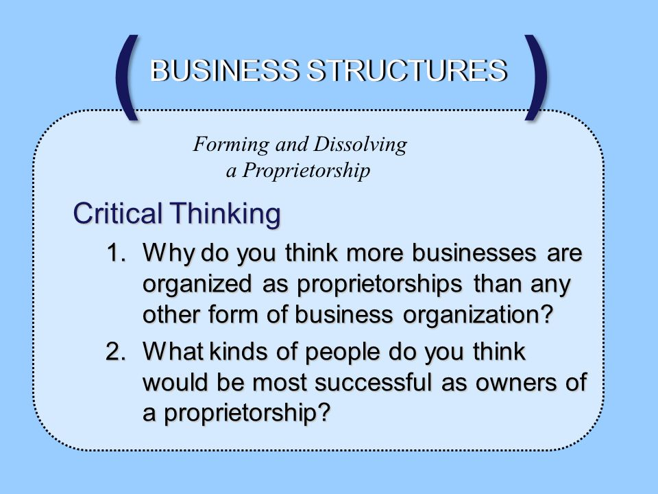 Forming and Dissolving a Proprietorship Critical Thinking 1.Why do you think more businesses are organized as proprietorships than any other form of business organization.