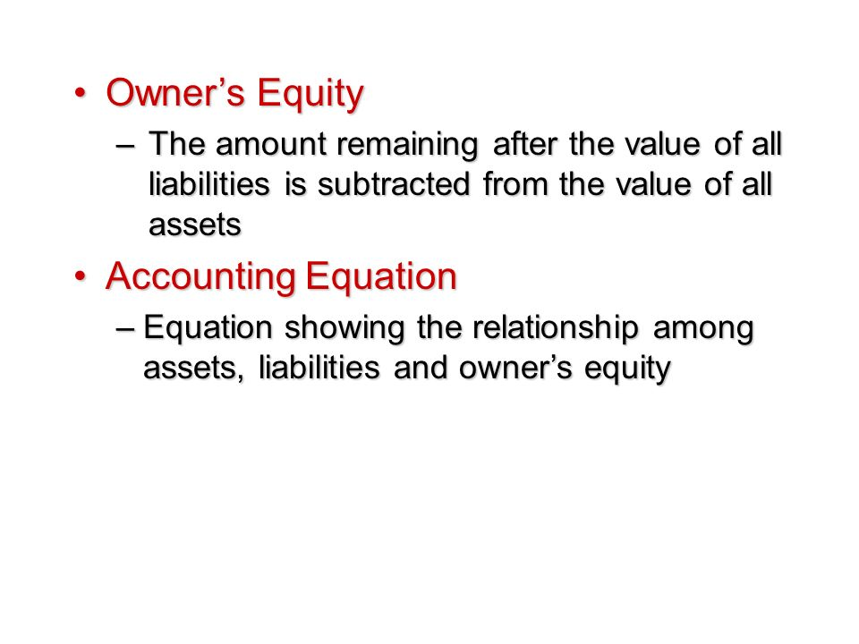 Owner's EquityOwner's Equity –The amount remaining after the value of all liabilities is subtracted from the value of all assets Accounting EquationAccounting Equation –Equation showing the relationship among assets, liabilities and owner's equity