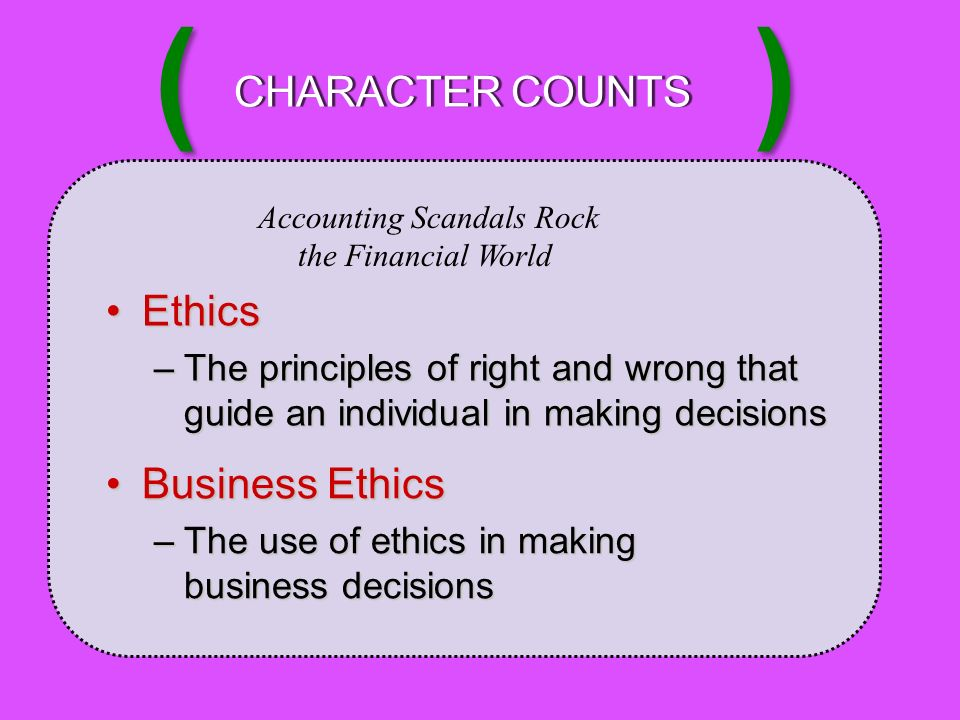 Accounting Scandals Rock the Financial World EthicsEthics –The principles of right and wrong that guide an individual in making decisions Business EthicsBusiness Ethics –The use of ethics in making business decisions CHARACTER COUNTSCHARACTER COUNTS ( )
