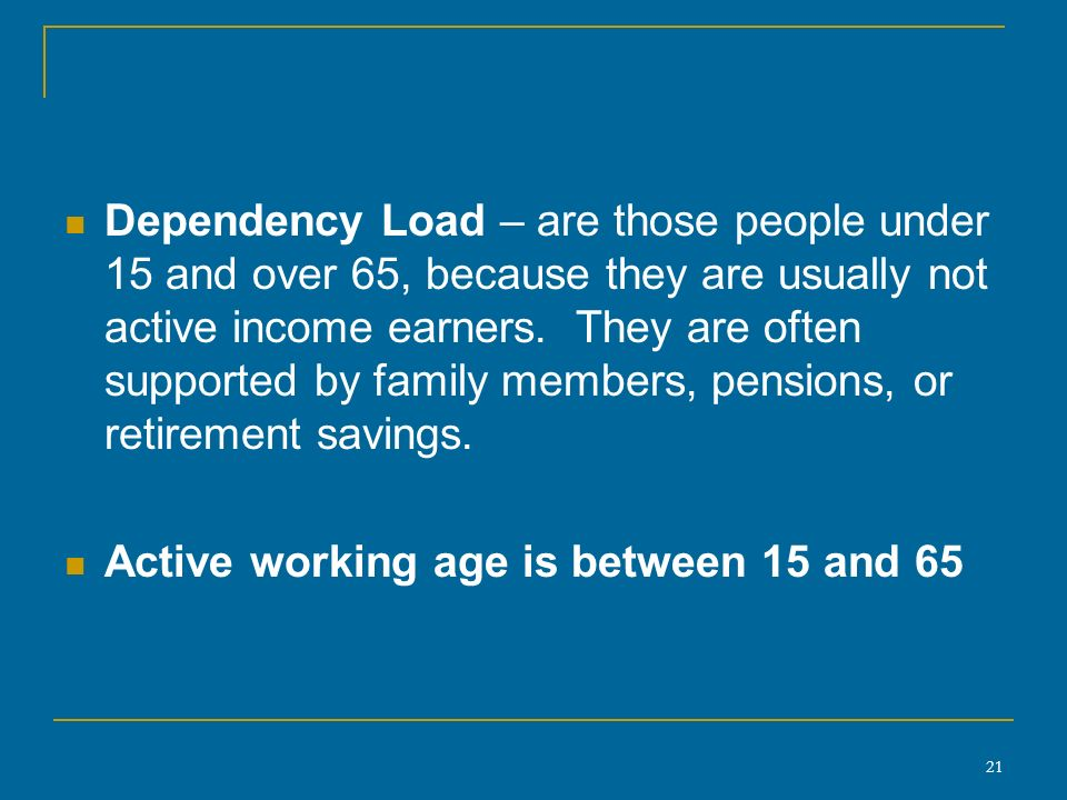 21 Dependency Load – are those people under 15 and over 65, because they are usually not active income earners.