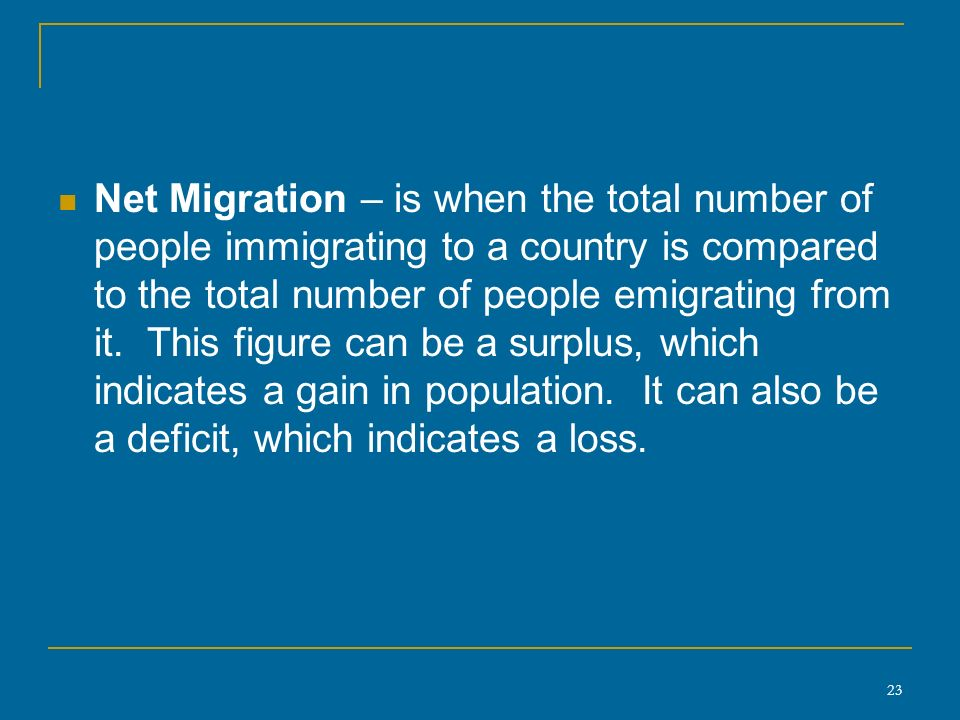 23 Net Migration – is when the total number of people immigrating to a country is compared to the total number of people emigrating from it.