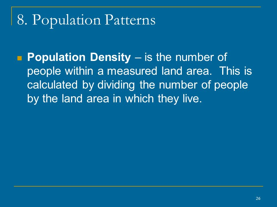 26 8. Population Patterns Population Density – is the number of people within a measured land area.