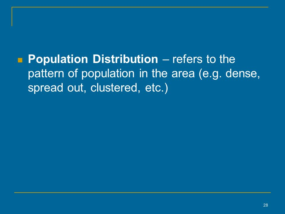 28 Population Distribution – refers to the pattern of population in the area (e.g.